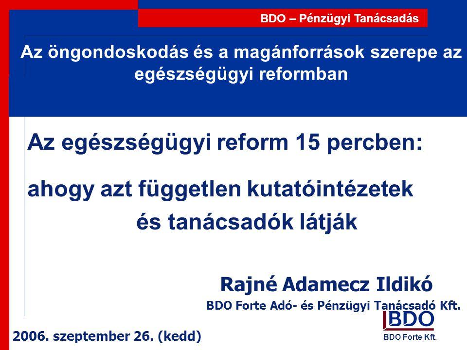 BDO Forte Kft. BDO – Pénzügyi Tanácsadás Az öngondoskodás és a magánforrások szerepe az egészségügyi reformban Az egészségügyi reform 15 percben: ahog