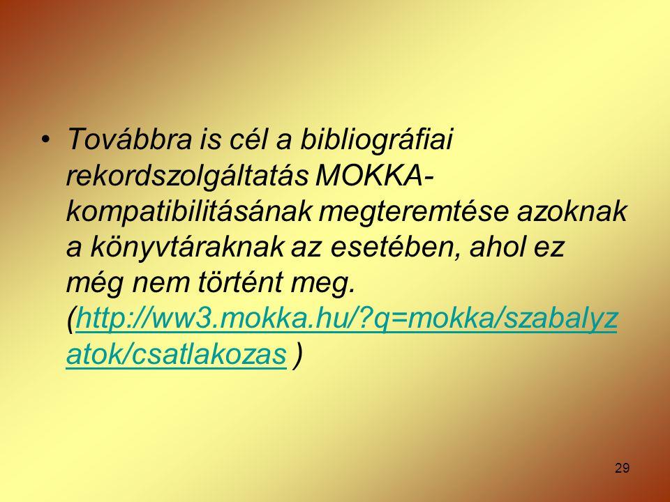 29 Továbbra is cél a bibliográfiai rekordszolgáltatás MOKKA- kompatibilitásának megteremtése azoknak a könyvtáraknak az esetében, ahol ez még nem tört