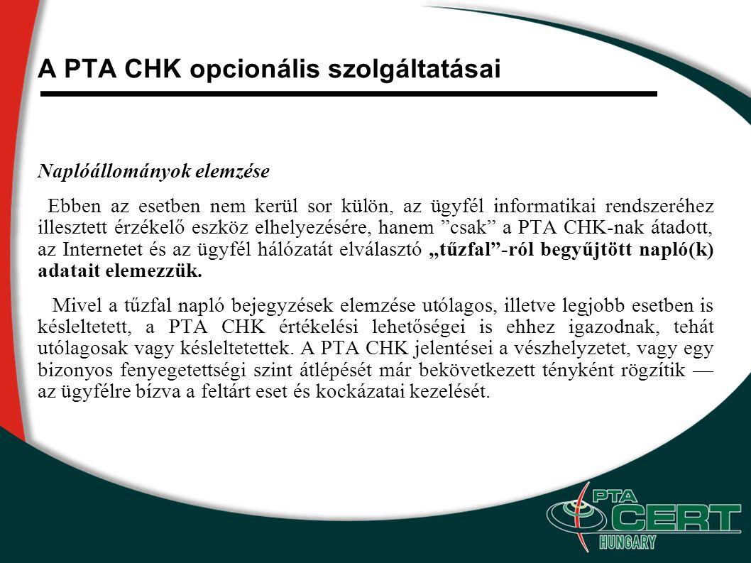 """A PTA CHK opcionális szolgáltatásai Naplóállományok elemzése Ebben az esetben nem kerül sor külön, az ügyfél informatikai rendszeréhez illesztett érzékelő eszköz elhelyezésére, hanem csak a PTA CHK-nak átadott, az Internetet és az ügyfél hálózatát elválasztó """"tűzfal -ról begyűjtött napló(k) adatait elemezzük."""