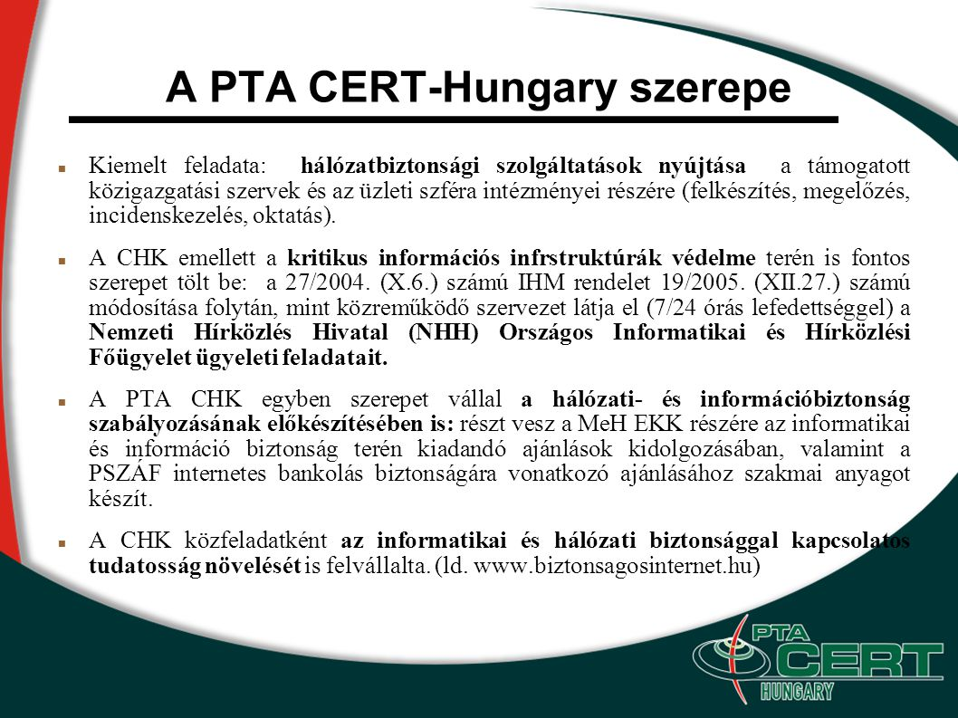 A PTA CERT-Hungary szerepe Kiemelt feladata: hálózatbiztonsági szolgáltatások nyújtása a támogatott közigazgatási szervek és az üzleti szféra intézményei részére (felkészítés, megelőzés, incidenskezelés, oktatás).