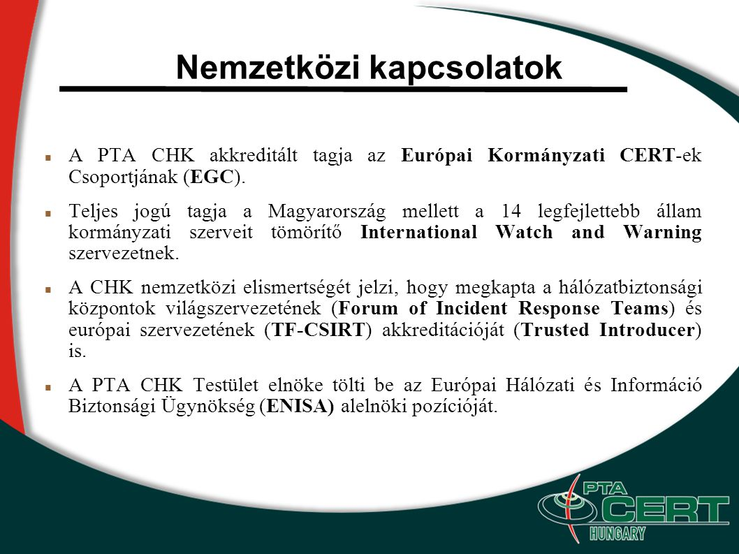 Hazai együttműködések A PTA CHK kormányzati jellegének köszönhetően egyben nemzeti koordinációs pontként is működik, mely tevékenység keretét a hálózatbiztonság terén működő vagy ahhoz kapcsolódó civil, kormányzati és üzleti szervezetekkel kötött együttműködési megállapodások szabják meg.