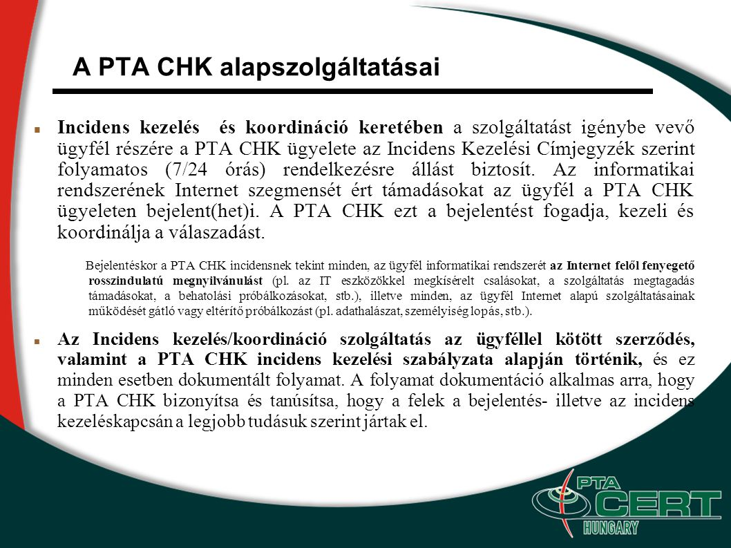 A PTA CHK alapszolgáltatásai Incidens kezelés és koordináció keretében a szolgáltatást igénybe vevő ügyfél részére a PTA CHK ügyelete az Incidens Kezelési Címjegyzék szerint folyamatos (7/24 órás) rendelkezésre állást biztosít.