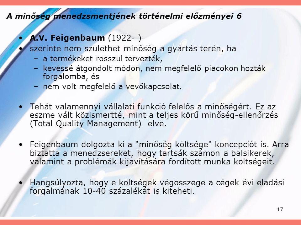 17 A minőség menedzsmentjének történelmi előzményei 6 A.V. Feigenbaum (1922- ) szerinte nem születhet minőség a gyártás terén, ha –a termékeket rosszu