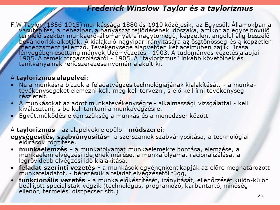 26 Frederick Winslow Taylor és a taylorizmus F.W.Taylor (1856-1915) munkássága 1880 és 1910 közé esik, az Egyesült Államokban a vasútépítés, a nehézip