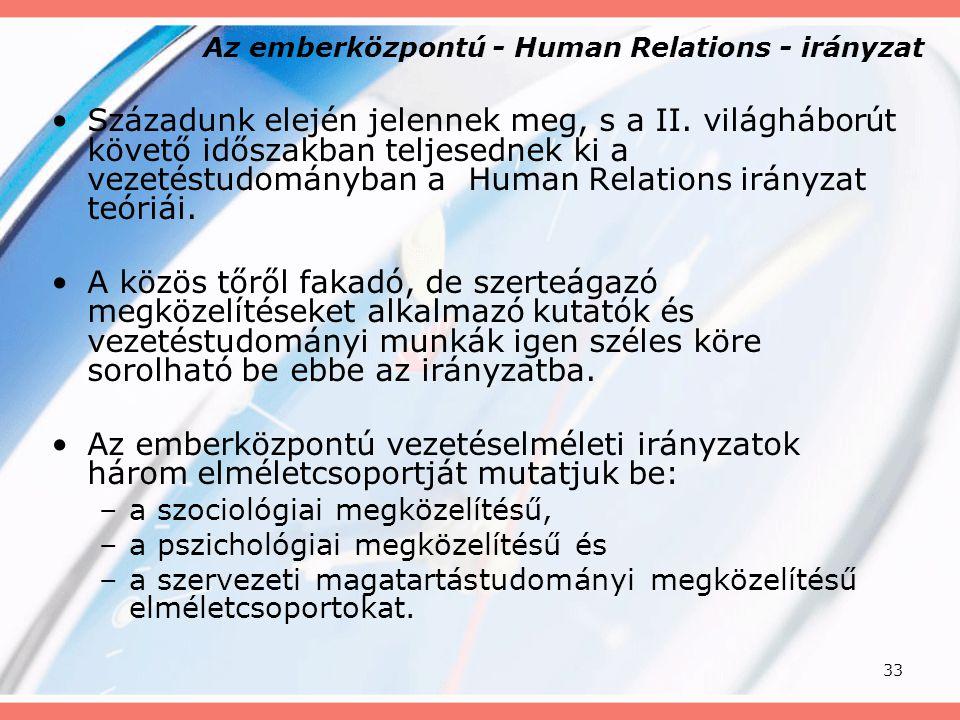 33 Az emberközpontú - Human Relations - irányzat Századunk elején jelennek meg, s a II. világháborút követő időszakban teljesednek ki a vezetéstudomán