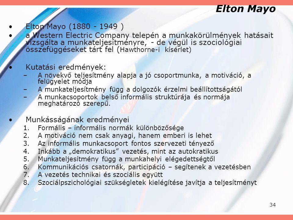 34 Elton Mayo Elton Mayo (1880 - 1949 ) a Western Electric Company telepén a munkakörülmények hatásait vizsgálta a munkateljesítményre, - de végül is