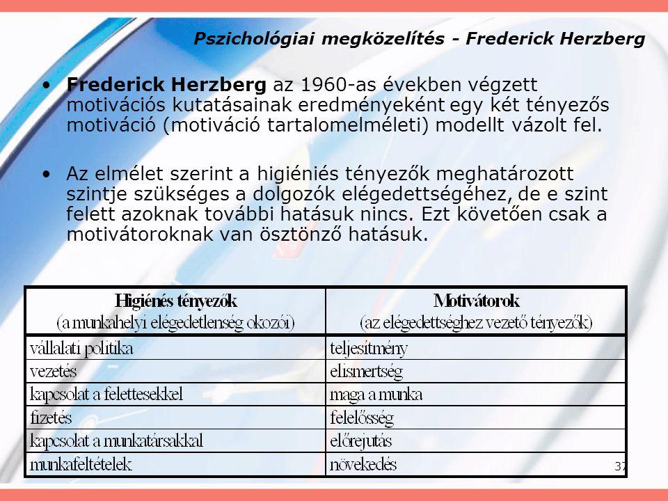 37 Pszichológiai megközelítés - Frederick Herzberg Frederick Herzberg az 1960-as években végzett motivációs kutatásainak eredményeként egy két tényező