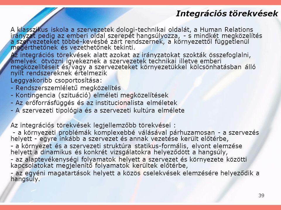 39 Integrációs törekvések A klasszikus iskola a szervezetek dologi-technikai oldalát, a Human Relations irányzat pedig az emberi oldal szerepét hangsú
