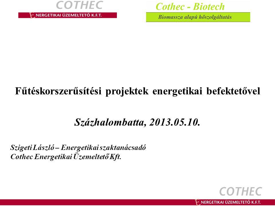Fűtéskorszerűsítési projektek energetikai befektetővel Százhalombatta, 2013.05.10. Szigeti László – Energetikai szaktanácsadó Cothec Energetikai Üzeme