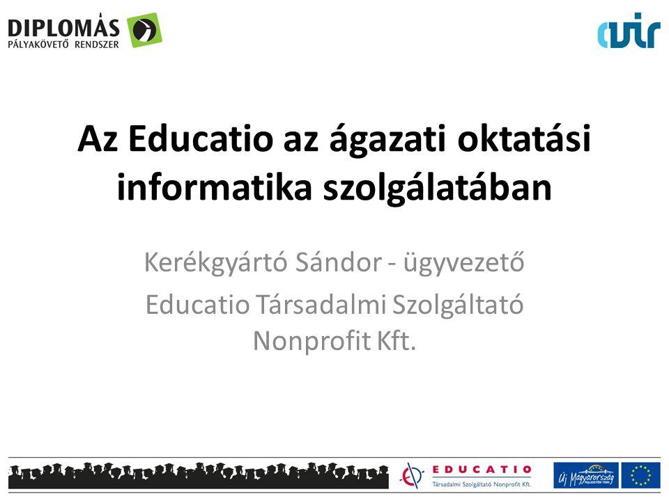 Az Educatio az ágazati oktatási informatika szolgálatában Kerékgyártó Sándor - ügyvezető Educatio Társadalmi Szolgáltató Nonprofit Kft.