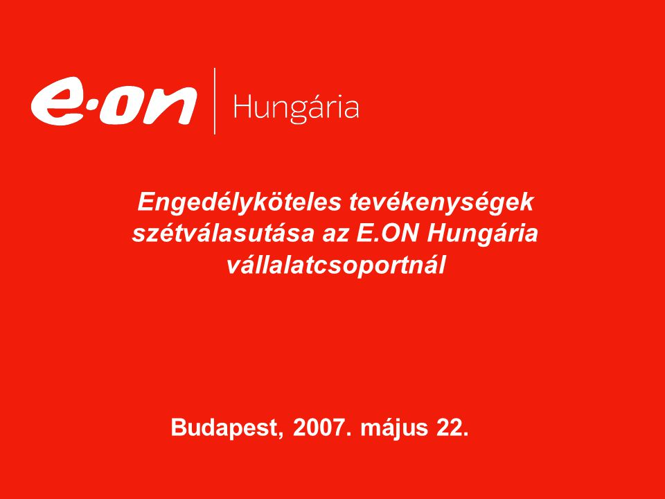 Engedélyköteles tevékenységek szétválasutása az E.ON Hungária vállalatcsoportnál Budapest, 2007. május 22.