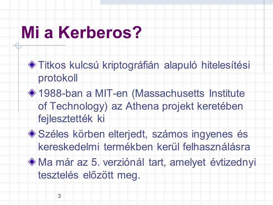 3 Mi a Kerberos? Titkos kulcsú kriptográfián alapuló hitelesítési protokoll 1988-ban a MIT-en (Massachusetts Institute of Technology) az Athena projek