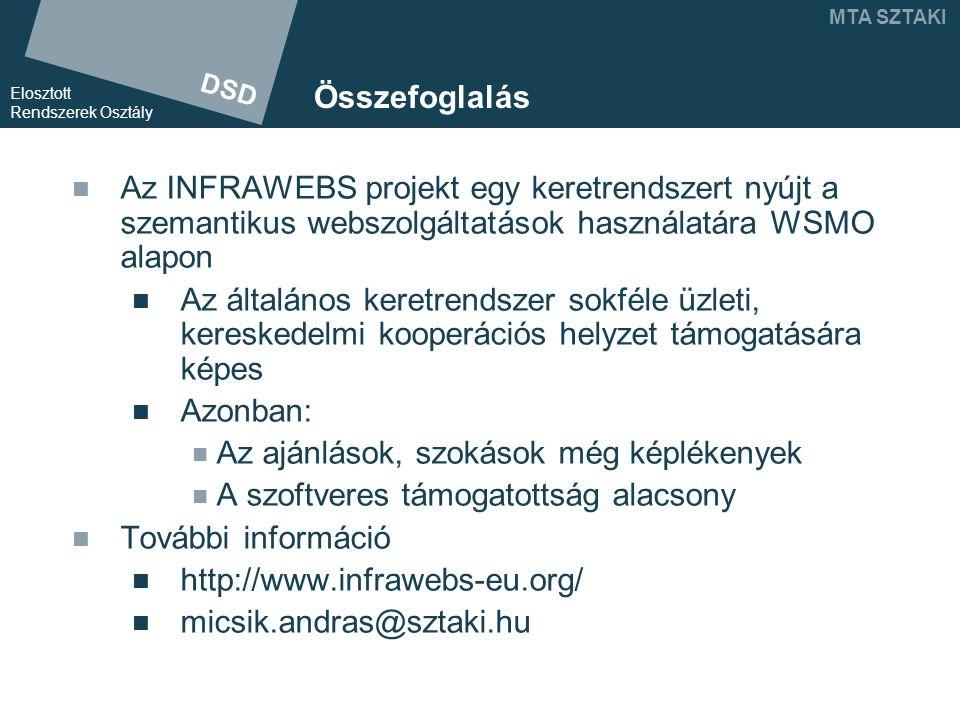 DSD Elosztott Rendszerek Osztály MTA SZTAKI Összefoglalás Az INFRAWEBS projekt egy keretrendszert nyújt a szemantikus webszolgáltatások használatára WSMO alapon Az általános keretrendszer sokféle üzleti, kereskedelmi kooperációs helyzet támogatására képes Azonban: Az ajánlások, szokások még képlékenyek A szoftveres támogatottság alacsony További információ http://www.infrawebs-eu.org/ micsik.andras@sztaki.hu