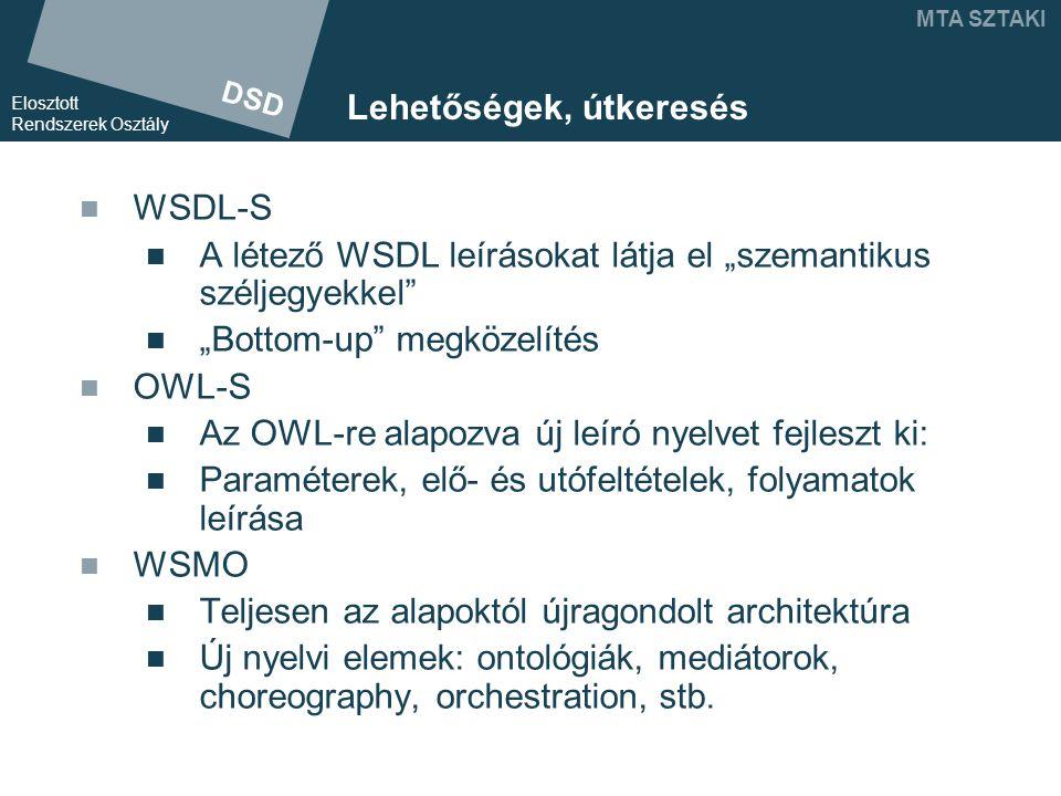 """DSD Elosztott Rendszerek Osztály MTA SZTAKI Lehetőségek, útkeresés WSDL-S A létező WSDL leírásokat látja el """"szemantikus széljegyekkel """"Bottom-up megközelítés OWL-S Az OWL-re alapozva új leíró nyelvet fejleszt ki: Paraméterek, elő- és utófeltételek, folyamatok leírása WSMO Teljesen az alapoktól újragondolt architektúra Új nyelvi elemek: ontológiák, mediátorok, choreography, orchestration, stb."""