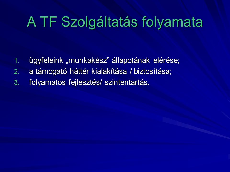 """A TF Szolgáltatás folyamata 1. ügyfeleink """"munkakész"""" állapotának elérése; 2. a támogató háttér kialakítása / biztosítása; 3. folyamatos fejlesztés/ s"""