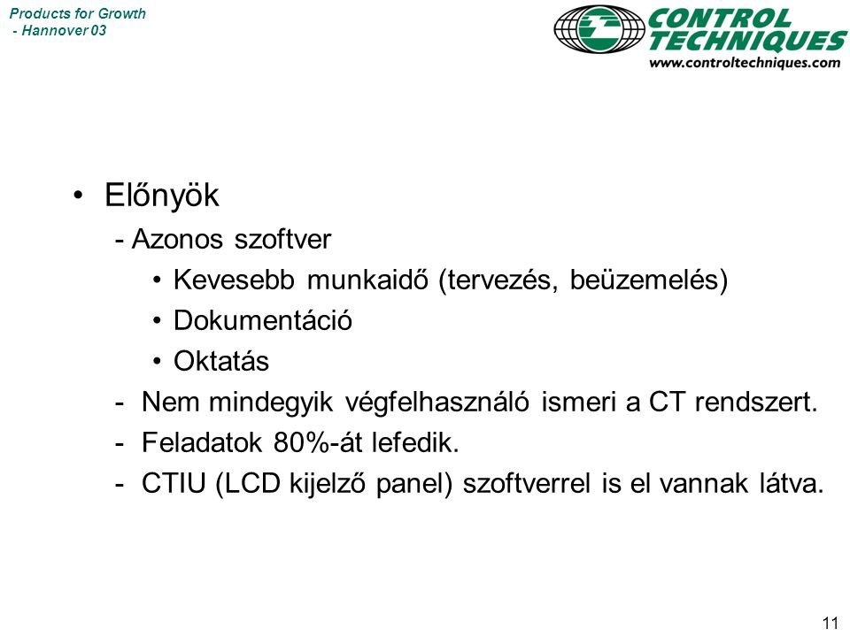 11 Products for Growth - Hannover 03 Előnyök - Azonos szoftver Kevesebb munkaidő (tervezés, beüzemelés) Dokumentáció Oktatás -Nem mindegyik végfelhasználó ismeri a CT rendszert.