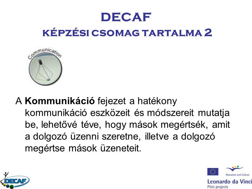 DECAF képzési csomag tartalma 2 A Kommunikáció fejezet a hatékony kommunikáció eszközeit és módszereit mutatja be, lehetővé téve, hogy mások megértsék, amit a dolgozó üzenni szeretne, illetve a dolgozó megértse mások üzeneteit.
