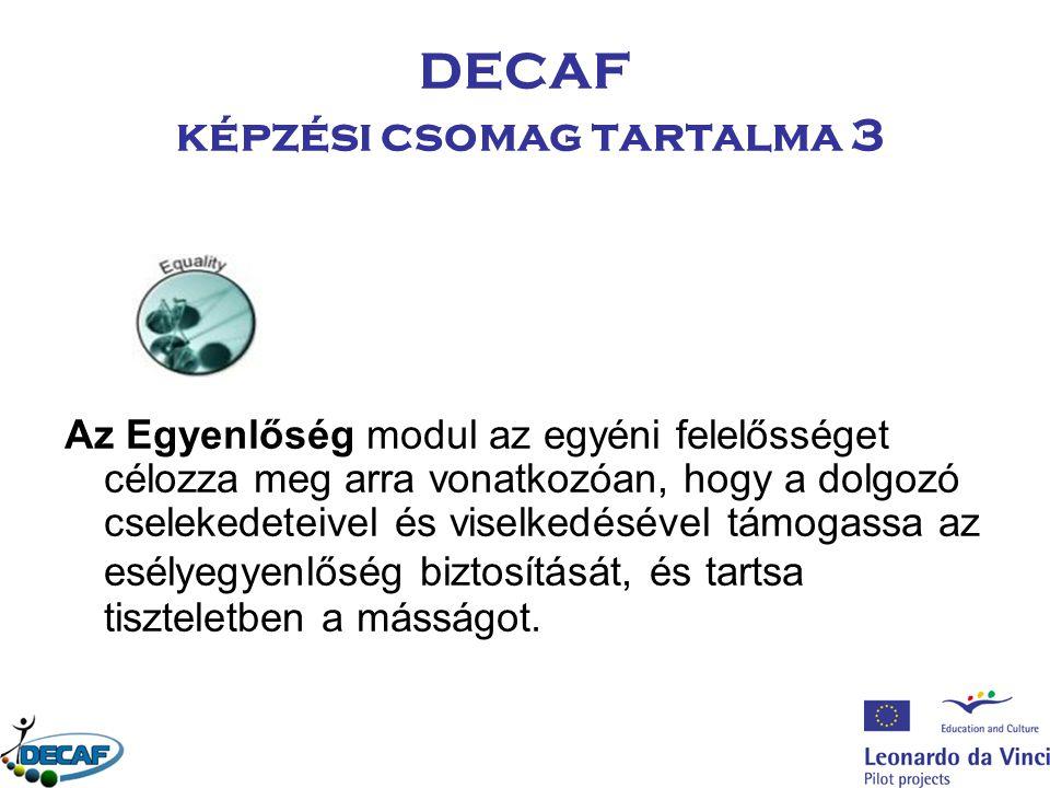 DECAF képzési csomag tartalma 3 Az Egyenlőség modul az egyéni felelősséget célozza meg arra vonatkozóan, hogy a dolgozó cselekedeteivel és viselkedésével támogassa az esélyegyenlőség biztosítását, és tartsa tiszteletben a másságot.
