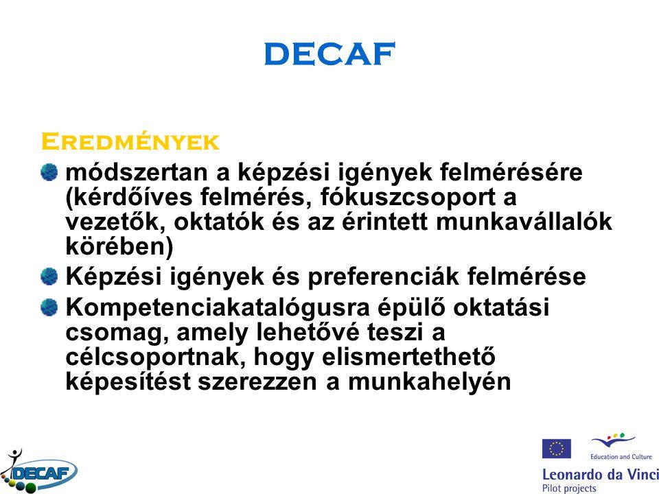 DECAF Eredmények módszertan a képzési igények felmérésére (kérdőíves felmérés, fókuszcsoport a vezetők, oktatók és az érintett munkavállalók körében) Képzési igények és preferenciák felmérése Kompetenciakatalógusra épülő oktatási csomag, amely lehetővé teszi a célcsoportnak, hogy elismertethető képesítést szerezzen a munkahelyén