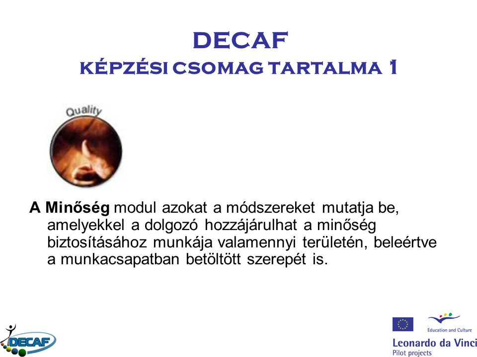 DECAF képzési csomag tartalma 1 A Minőség modul azokat a módszereket mutatja be, amelyekkel a dolgozó hozzájárulhat a minőség biztosításához munkája valamennyi területén, beleértve a munkacsapatban betöltött szerepét is.