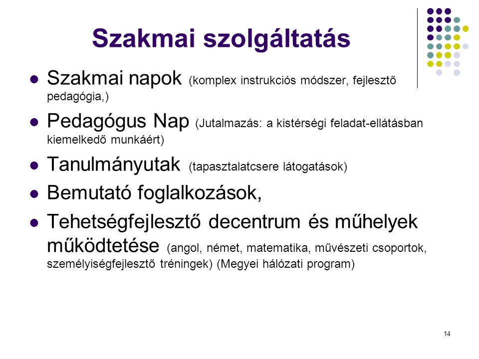 14 Szakmai szolgáltatás Szakmai napok (komplex instrukciós módszer, fejlesztő pedagógia,) Pedagógus Nap (Jutalmazás: a kistérségi feladat-ellátásban kiemelkedő munkáért) Tanulmányutak (tapasztalatcsere látogatások) Bemutató foglalkozások, Tehetségfejlesztő decentrum és műhelyek működtetése (angol, német, matematika, művészeti csoportok, személyiségfejlesztő tréningek) (Megyei hálózati program)