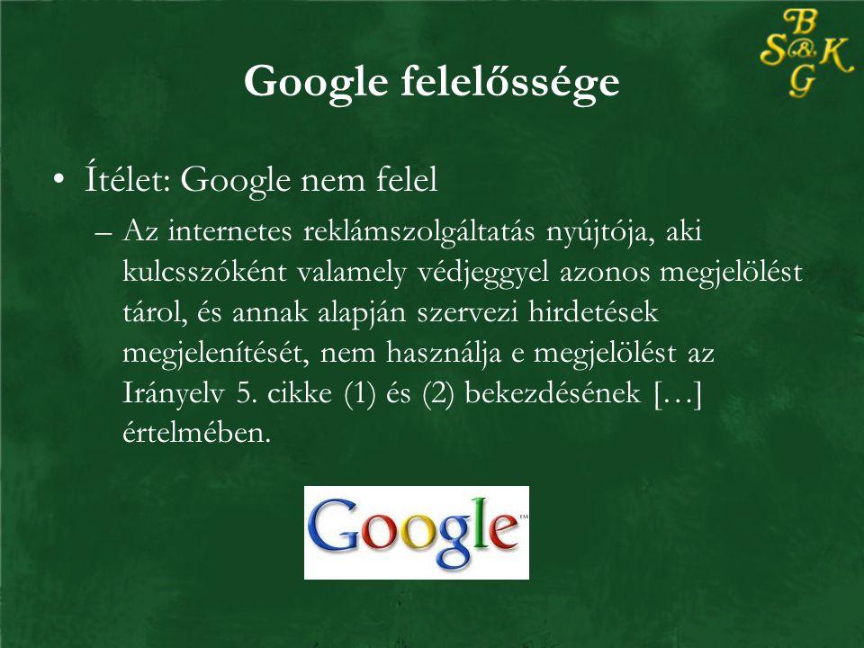 Google felelőssége Ítélet: Google nem felel –Az internetes reklámszolgáltatás nyújtója, aki kulcsszóként valamely védjeggyel azonos megjelölést tárol, és annak alapján szervezi hirdetések megjelenítését, nem használja e megjelölést az Irányelv 5.