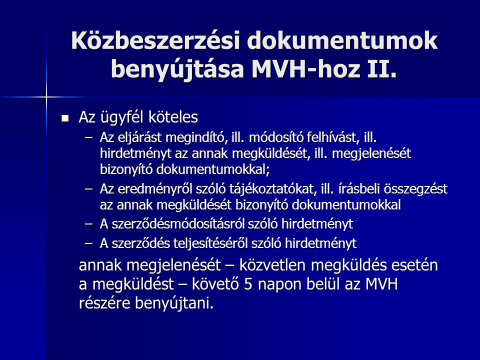 Közbeszerzési dokumentumok benyújtása MVH-hoz II. Az ügyfél köteles Az ügyfél köteles –Az eljárást megindító, ill. módosító felhívást, ill. hirdetmény