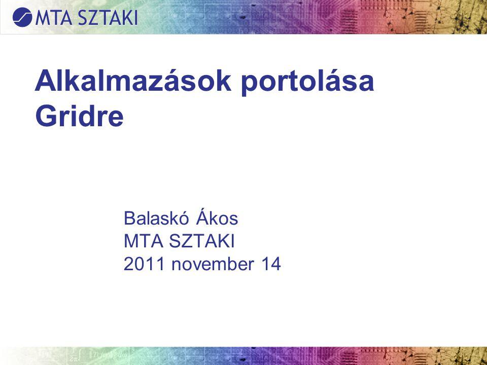 Alkalmazások portolása Gridre Balaskó Ákos MTA SZTAKI 2011 november 14