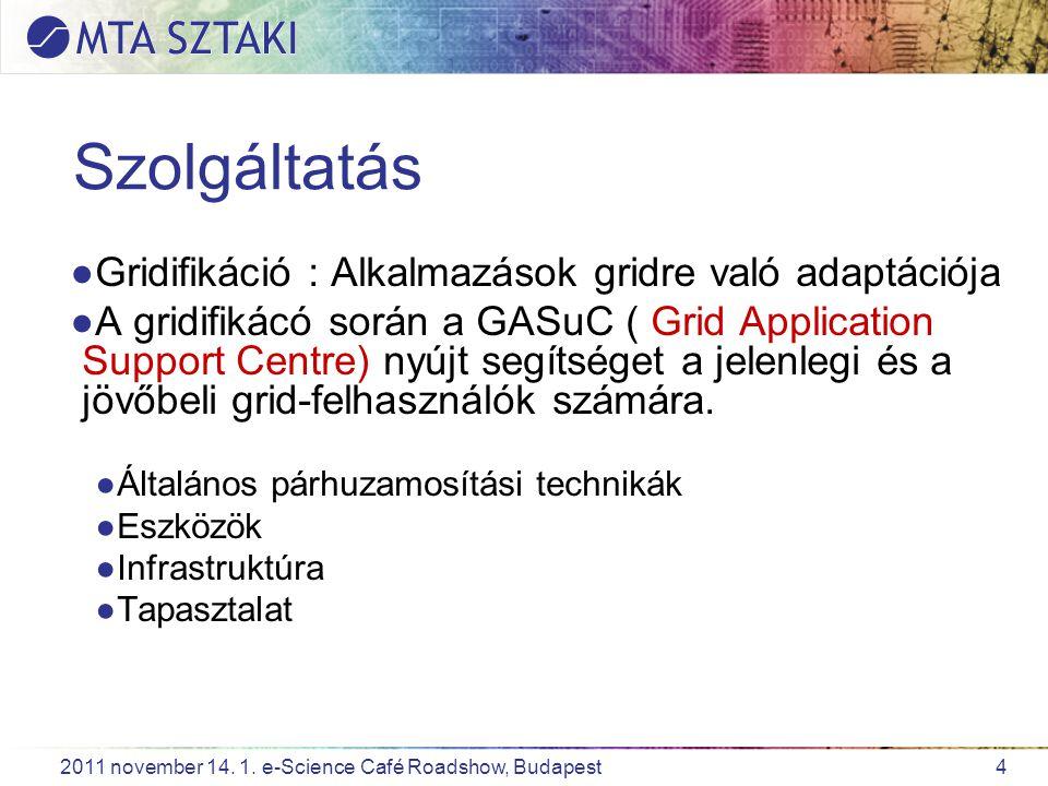 4 2011 november 14. 1. e-Science Café Roadshow, Budapest Szolgáltatás ●Gridifikáció : Alkalmazások gridre való adaptációja ●A gridifikácó során a GASu