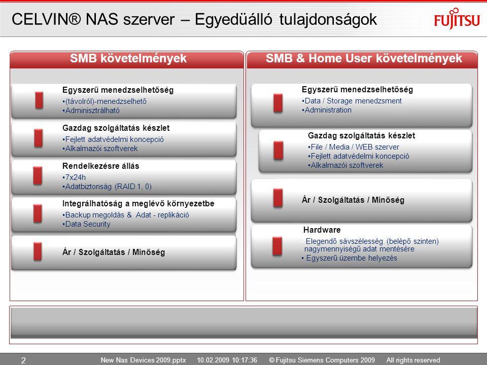 New Nas Devices 2009.pptx 10.02.2009 10:17:36 © Fujitsu Siemens Computers 2009 All rights reserved 2 Egyszerű menedzselhetőség (távolról)-menedzselhető Adminisztrálható Gazdag szolgáltatás készlet Fejlett adatvédelmi koncepció Alkalmazói szoftverek Rendelkezésre állás 7x24h Adatbiztonság (RAID 1, 0) Integrálhatóság a meglévő környezetbe Backup megoldás & Adat - replikáció Data Security Ár / Szolgáltatás / Minőség CELVIN® NAS szerver – Egyedüálló tulajdonságok Egyszerű menedzselhetőség Data / Storage menedzsment Administration Gazdag szolgáltatás készlet File / Media / WEB szerver Fejlett adatvédelmi koncepció Alkalmazói szoftverek Ár / Szolgáltatás / Minőség Hardware Elegendő sávszélesség (belépő szinten) nagymennyiségű adat mentésére Egyszerű üzembe helyezés Benefits for SME SMB követelmények Benefits for SME SMB & Home User követelmények