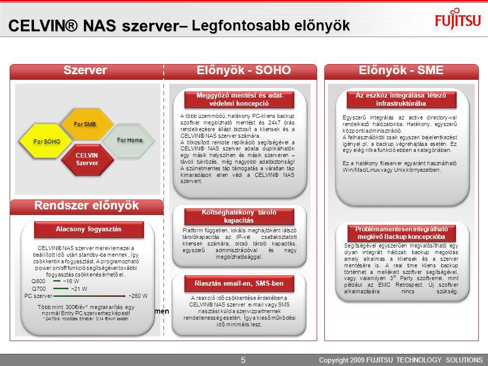 Benefits for SME Előnyök - SME CELVIN® NAS szerver – Legfontosabb előnyök For SMB CELVIN Szerver For Home egtakarítás CELVIN All-in-One SzerverElőnyök - SOHO ment 5 Copyright 2009 FUJITSU TECHNOLOGY SOLUTIONS Az eszköz integrálása létező infrastruktúrába Egyszerű integrálás az active directory-val rendelkező hálózatokba.