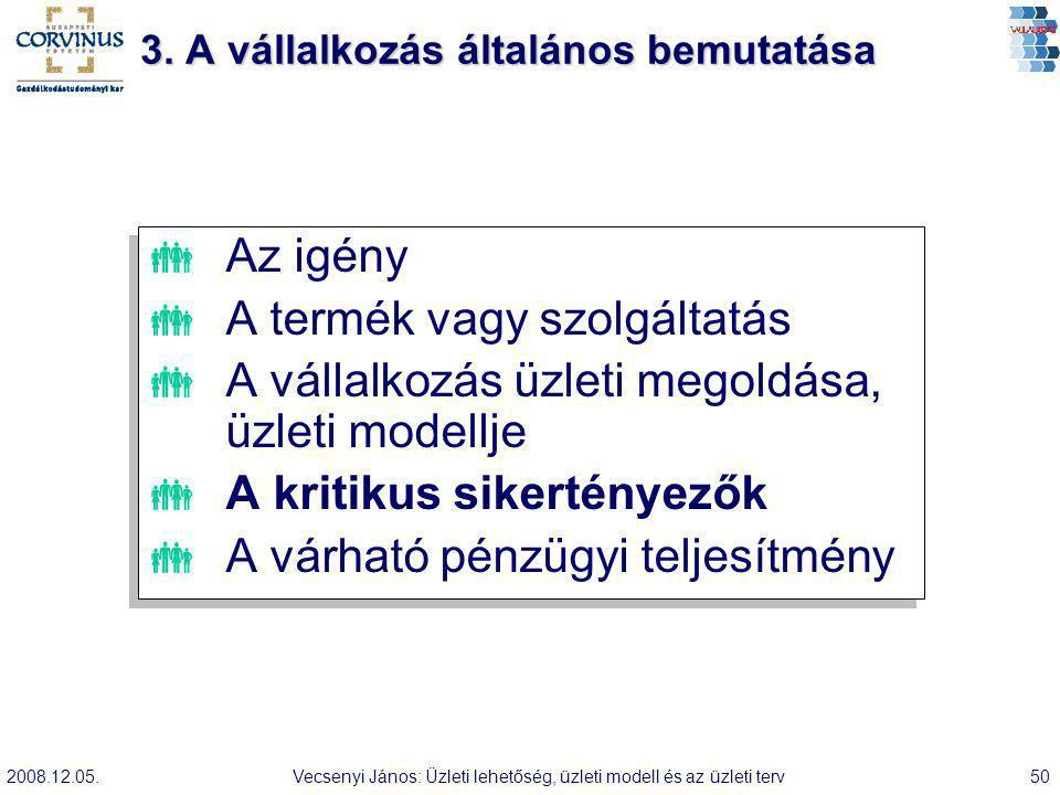 2008.12.05.Vecsenyi János: Üzleti lehetőség, üzleti modell és az üzleti terv50 3. A vállalkozás általános bemutatása  Az igény  A termék vagy szolgá