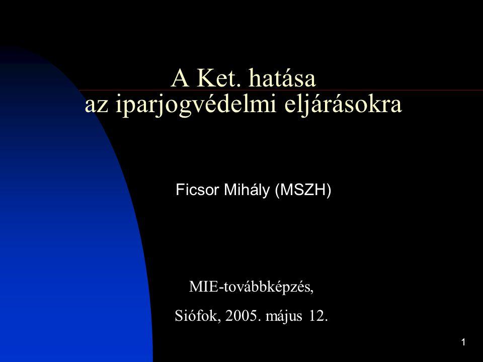 1 A Ket. hatása az iparjogvédelmi eljárásokra Ficsor Mihály (MSZH) MIE-továbbképzés, Siófok, 2005. május 12.