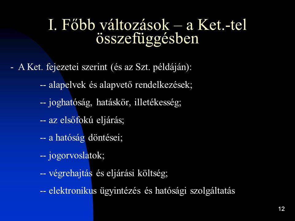 12 I. Főbb változások – a Ket.-tel összefüggésben - A Ket. fejezetei szerint (és az Szt. példáján): -- alapelvek és alapvető rendelkezések; -- jogható