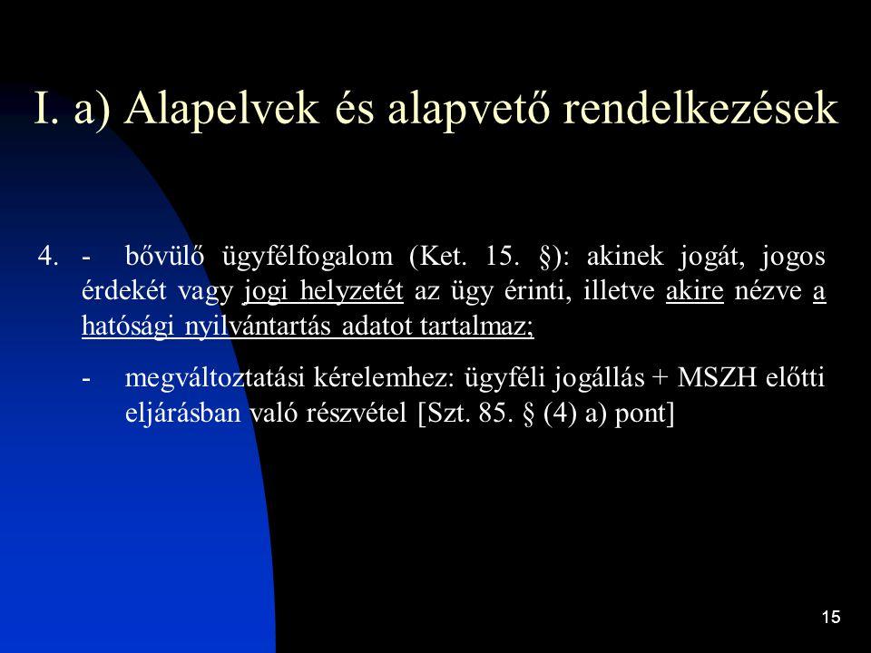 15 I. a) Alapelvek és alapvető rendelkezések 4.-bővülő ügyfélfogalom (Ket. 15. §): akinek jogát, jogos érdekét vagy jogi helyzetét az ügy érinti, ille