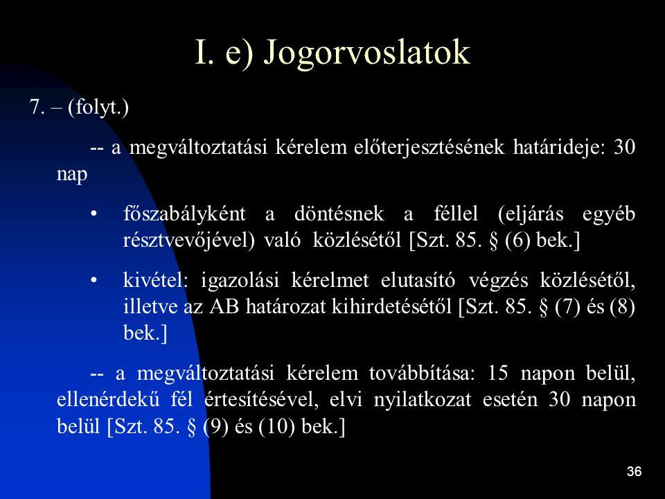 36 I. e) Jogorvoslatok 7. – (folyt.) -- a megváltoztatási kérelem előterjesztésének határideje: 30 nap főszabályként a döntésnek a féllel (eljárás egy