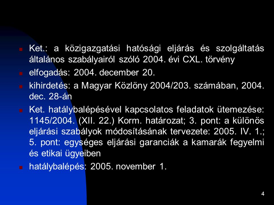 4 Ket.: a közigazgatási hatósági eljárás és szolgáltatás általános szabályairól szóló 2004. évi CXL. törvény elfogadás: 2004. december 20. kihirdetés: