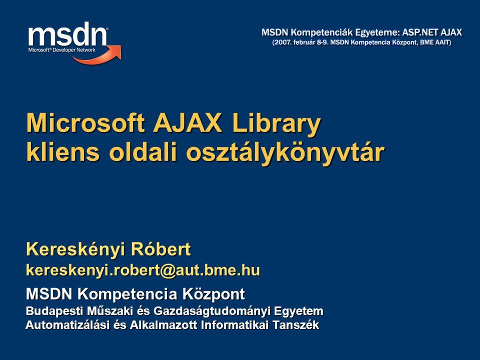 Kereskényi Róbert kereskenyi.robert@aut.bme.hu MSDN Kompetencia Központ Budapesti Műszaki és Gazdaságtudományi Egyetem Automatizálási és Alkalmazott Informatikai Tanszék Microsoft AJAX Library kliens oldali osztálykönyvtár