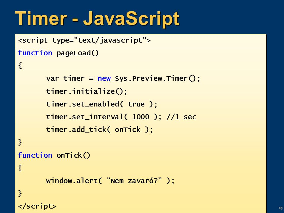 15 Timer - JavaScript function pageLoad() { var timer = new Sys.Preview.Timer(); timer.initialize(); timer.set_enabled( true ); timer.set_interval( 1000 ); //1 sec timer.add_tick( onTick ); } function onTick() { window.alert( Nem zavaró? ); } function pageLoad() { var timer = new Sys.Preview.Timer(); timer.initialize(); timer.set_enabled( true ); timer.set_interval( 1000 ); //1 sec timer.add_tick( onTick ); } function onTick() { window.alert( Nem zavaró? ); }