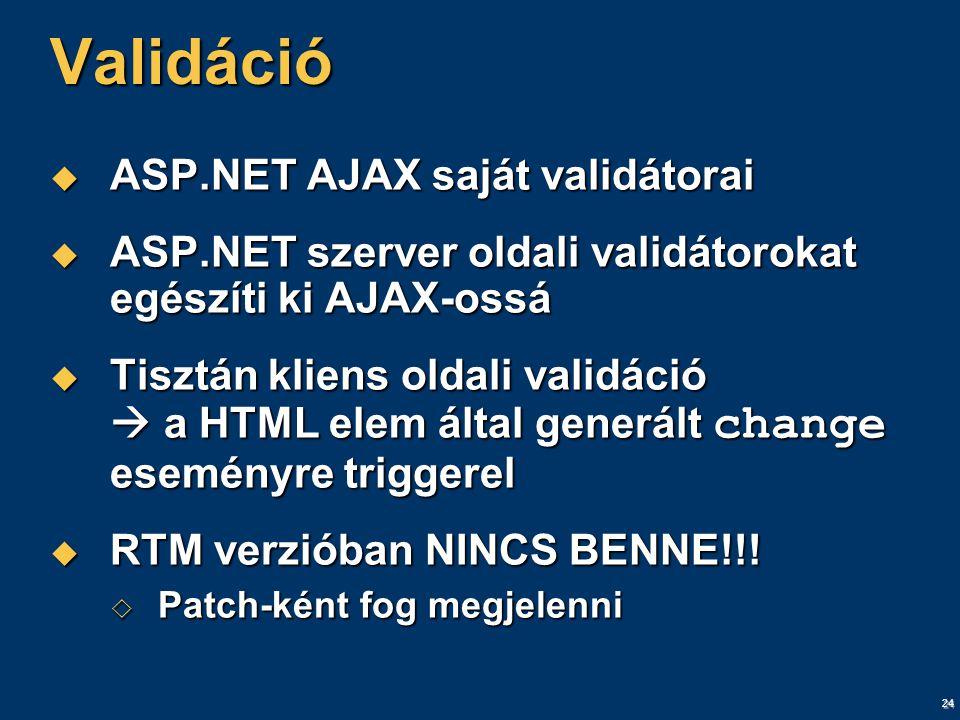 24 Validáció  ASP.NET AJAX saját validátorai  ASP.NET szerver oldali validátorokat egészíti ki AJAX-ossá  Tisztán kliens oldali validáció  a HTML elem által generált change eseményre triggerel  RTM verzióban NINCS BENNE!!.
