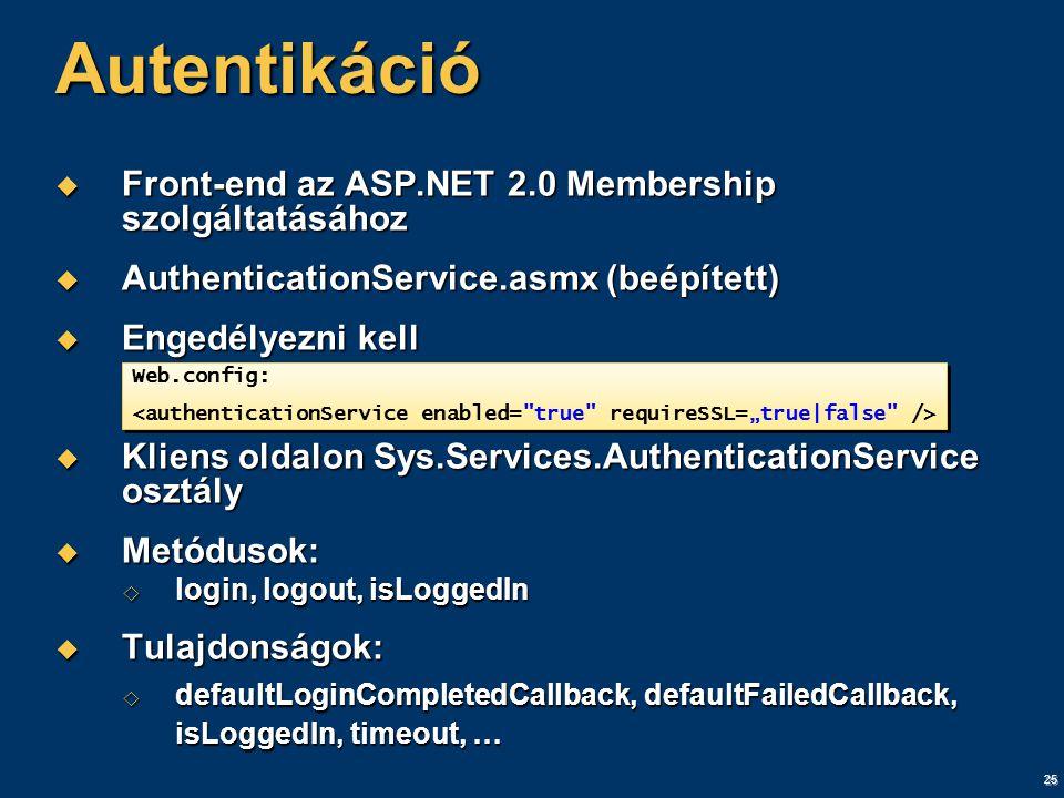 25 Autentikáció  Front-end az ASP.NET 2.0 Membership szolgáltatásához  AuthenticationService.asmx (beépített)  Engedélyezni kell  Kliens oldalon Sys.Services.AuthenticationService osztály  Metódusok:  login, logout, isLoggedIn  Tulajdonságok:  defaultLoginCompletedCallback, defaultFailedCallback, isLoggedIn, timeout, … Web.config: Web.config: