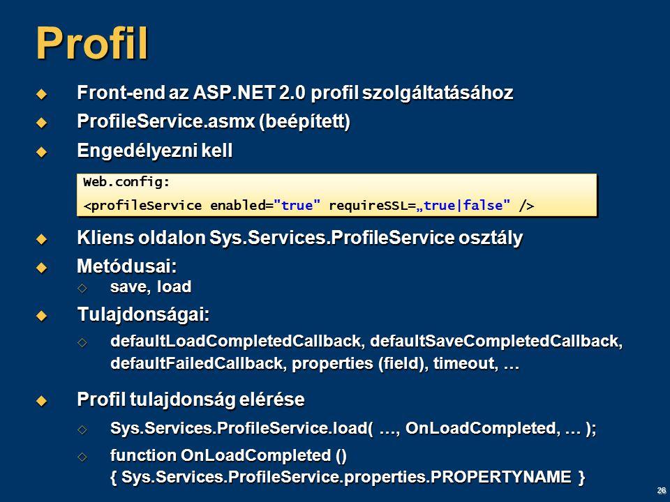 26 Profil  Front-end az ASP.NET 2.0 profil szolgáltatásához  ProfileService.asmx (beépített)  Engedélyezni kell  Kliens oldalon Sys.Services.ProfileService osztály  Metódusai:  save, load  Tulajdonságai:  defaultLoadCompletedCallback, defaultSaveCompletedCallback, defaultFailedCallback, properties (field), timeout, …  Profil tulajdonság elérése  Sys.Services.ProfileService.load( …, OnLoadCompleted, … );  function OnLoadCompleted () { Sys.Services.ProfileService.properties.PROPERTYNAME } Web.config: Web.config: