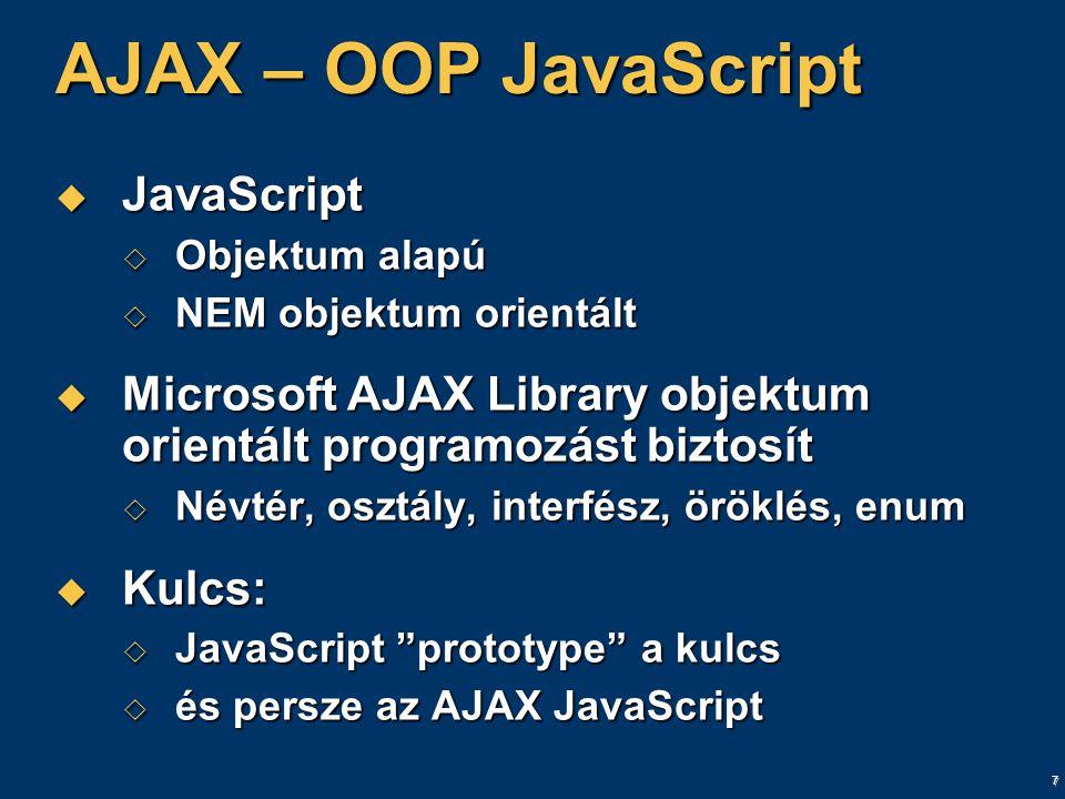 7 AJAX – OOP JavaScript  JavaScript  Objektum alapú  NEM objektum orientált  Microsoft AJAX Library objektum orientált programozást biztosít  Névtér, osztály, interfész, öröklés, enum  Kulcs:  JavaScript prototype a kulcs  és persze az AJAX JavaScript