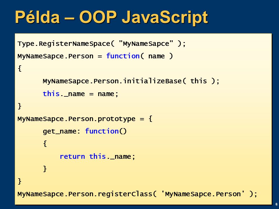 8 Példa – OOP JavaScript Type.RegisterNameSpace( MyNameSapce ); MyNameSapce.Person = function( name ) { MyNameSapce.Person.initializeBase( this ); this._name = name; } MyNameSapce.Person.prototype = { get_name: function() { return this._name; } MyNameSapce.Person.registerClass( MyNameSapce.Person ); Type.RegisterNameSpace( MyNameSapce ); MyNameSapce.Person = function( name ) { MyNameSapce.Person.initializeBase( this ); this._name = name; } MyNameSapce.Person.prototype = { get_name: function() { return this._name; } MyNameSapce.Person.registerClass( MyNameSapce.Person );