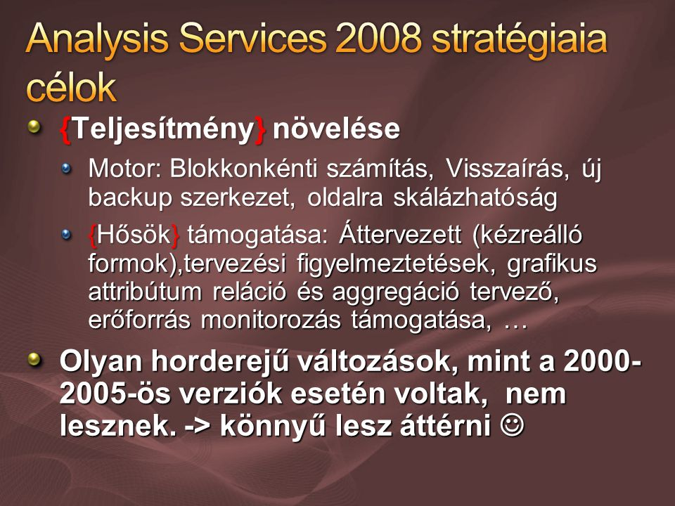 {Teljesítmény} növelése Motor: Blokkonkénti számítás, Visszaírás, új backup szerkezet, oldalra skálázhatóság {Hősök} támogatása: Áttervezett (kézreálló formok),tervezési figyelmeztetések, grafikus attribútum reláció és aggregáció tervező, erőforrás monitorozás támogatása, … Olyan horderejű változások, mint a 2000- 2005-ös verziók esetén voltak, nem lesznek.
