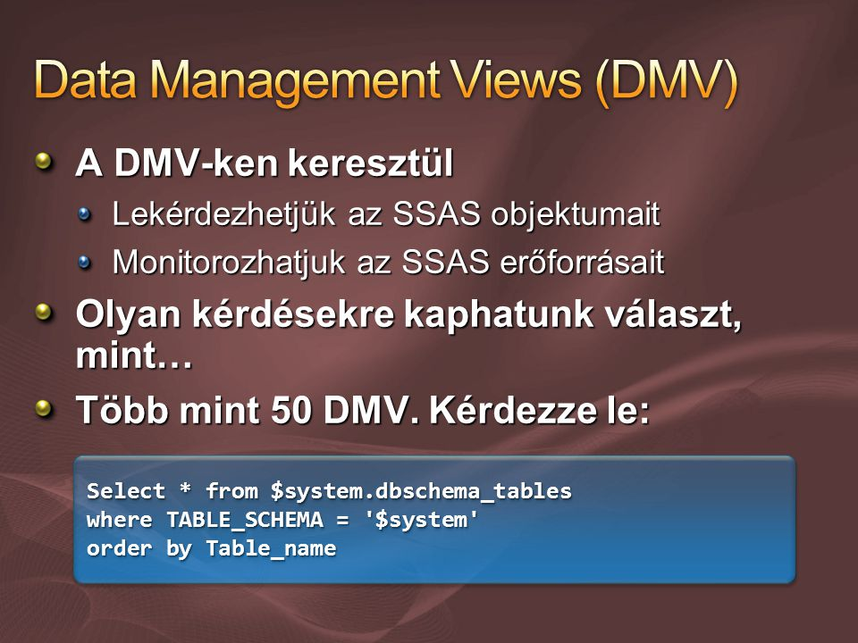 A DMV-ken keresztül Lekérdezhetjük az SSAS objektumait Monitorozhatjuk az SSAS erőforrásait Olyan kérdésekre kaphatunk választ, mint… Több mint 50 DMV.