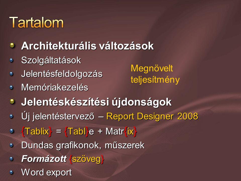 Architekturális változások SzolgáltatásokJelentésfeldolgozásMemóriakezelés Jelentéskészítési újdonságok Új jelentéstervező – Report Designer 2008 { Tablix } = { Tabl } e + Matr { ix } Dundas grafikonok, műszerek Formázott {szöveg} Word export Megnövelt teljesítmény