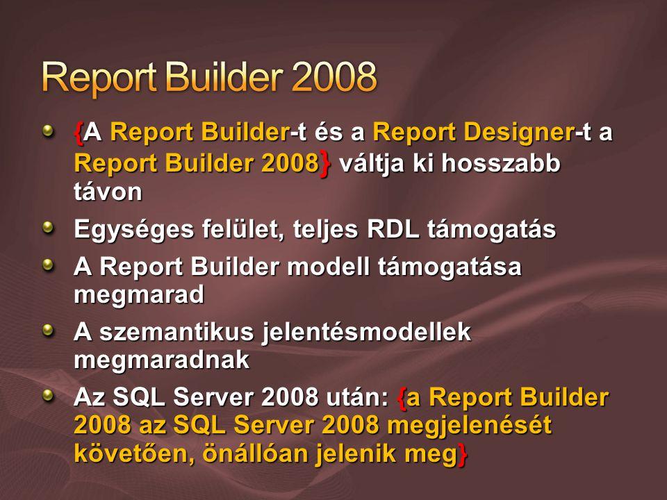 {A Report Builder-t és a Report Designer-t a Report Builder 2008 } váltja ki hosszabb távon Egységes felület, teljes RDL támogatás A Report Builder modell támogatása megmarad A szemantikus jelentésmodellek megmaradnak Az SQL Server 2008 után: {a Report Builder 2008 az SQL Server 2008 megjelenését követően, önállóan jelenik meg}