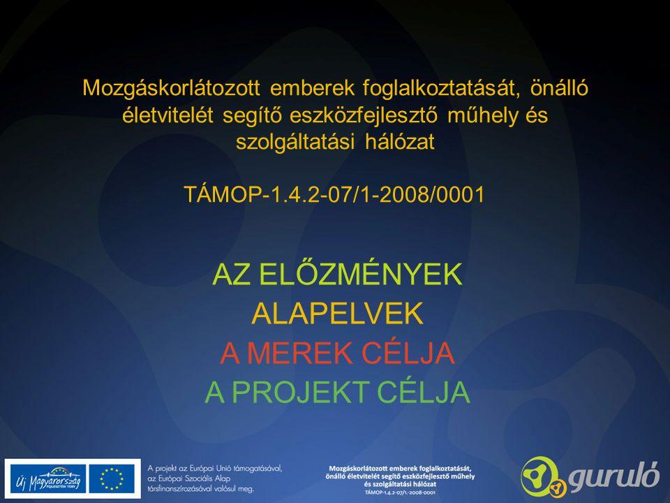 Mozgáskorlátozott emberek foglalkoztatását, önálló életvitelét segítő eszközfejlesztő műhely és szolgáltatási hálózat TÁMOP-1.4.2-07/1-2008/0001 AZ ELŐZMÉNYEK ALAPELVEK A MEREK CÉLJA A PROJEKT CÉLJA