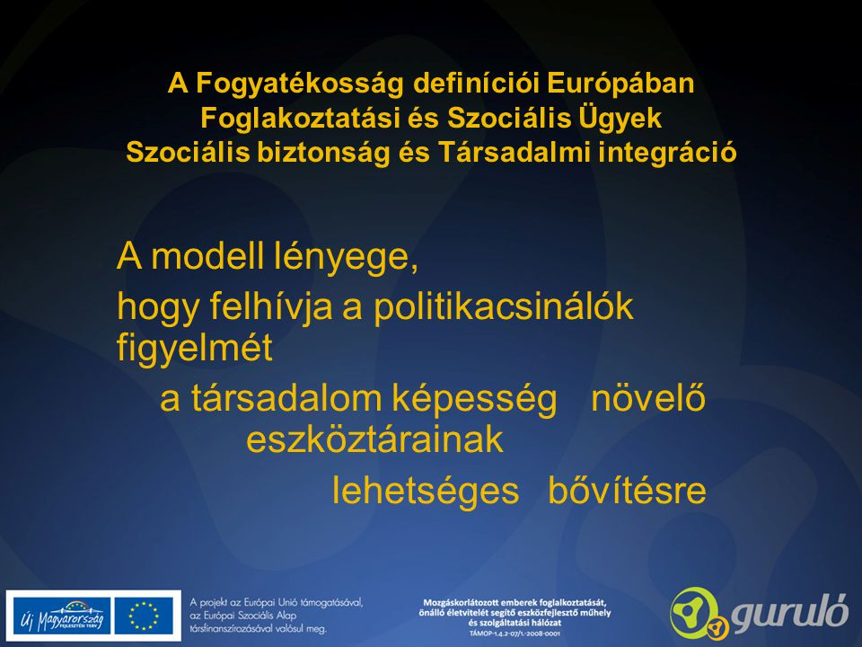 A Fogyatékosság definíciói Európában Foglakoztatási és Szociális Ügyek Szociális biztonság és Társadalmi integráció A modell lényege, hogy felhívja a politikacsinálók figyelmét a társadalom képesség növelő eszköztárainak lehetséges bővítésre